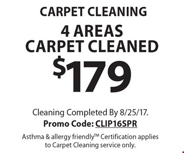 CARPET CLEANING. $179 4 areas carpet cleaned. Cleaning Completed By 8/25/17. Promo Code: CLIP16SPR. Asthma & allergy friendlyTM. Certification applies to Carpet Cleaning service only.
