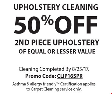 UPHOLSTERY CLEANING. 50% OFF 2ND PIECE UPHOLSTERY OF EQUAL OR LESSER VALUE. Cleaning Completed By 8/25/17. Promo Code: CLIP16SPR. Asthma & allergy friendlyTM. Certification applies to Carpet Cleaning service only.