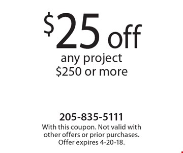 $25 off any project $250 or more. With this coupon. Not valid with other offers or prior purchases. Offer expires 4-20-18.