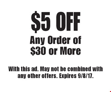 $5 off any order of $30 or more. With this ad. May not be combined with any other offers. Expires 9/8/17.