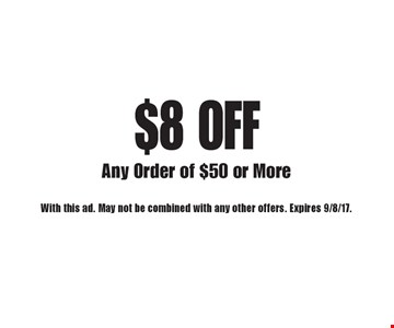 $8 off any order of $50 or more. With this ad. May not be combined with any other offers. Expires 9/8/17.