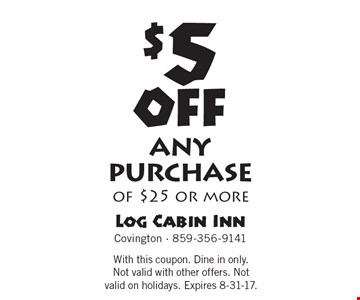 $5 off any purchase of $25 or more. With this coupon. Dine in only. Not valid with other offers. Not valid on holidays. Expires 8-31-17.