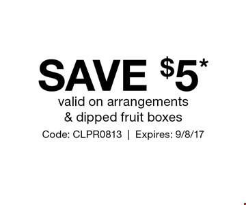 SAVE $5* valid on arrangements & dipped fruit boxes. Code: CLPR0813. Expires: 9/8/17