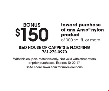 BONUS $150 toward purchase of any Anso nylon product of 300 sq. ft. or more. With this coupon. Materials only. Not valid with other offers or prior purchases. Expires 10-20-17. Go to LocalFlavor.com for more coupons.