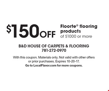 $150 Off Floorte flooring products of $1000 or more. With this coupon. Materials only. Not valid with other offers or prior purchases. Expires 10-20-17. Go to LocalFlavor.com for more coupons.