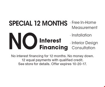 Special 12 Months NO InterestFinancing - Free In-Home Measurement- Installation- Interior Design Consultation. No interest financing for 12 months. No money down.12 equal payments with qualified credit.See store for details. Offer expires 10-20-17.