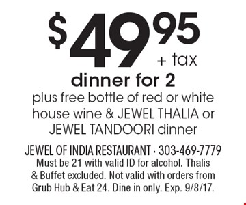 $49.95 + tax dinner for 2 plus free bottle of red or white house wine & JEWEL THALIA or JEWEL TANDOORI dinner. Must be 21 with valid ID for alcohol. Thalis & Buffet excluded. Not valid with orders from Grub Hub & Eat 24. Dine in only. Exp. 9/8/17.