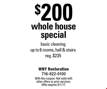 $200 whole house special basic cleaning. Up to 6 rooms, hall & stairs. Reg. $235. With this coupon. Not valid with other offers or prior services. Offer expires 9/1/17.