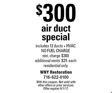 $300 air duct special includes 12 ducts + HVAC. NO FUEL CHARGE. Min. charge $300. Additional vents $25 each. Residential only. With this coupon. Not valid with other offers or prior services. Offer expires 9/1/17.