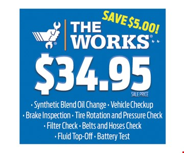 the works $34.95  Synthetic blend oil change • vehicle checkup • brake inspection • tire Rotation and pressure check • Filter check • Belts and hoses check • Fluid top-off • Battery test