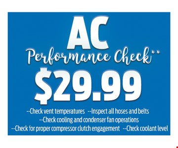 AC Performance Check $29.99 - check vent temperatures - inspect all hoses and belts check cooling and condenser fan operations - check for proper compressor clutch engagement - check coolant level