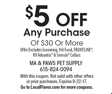 $5 OFF Any PurchaseOf $30 Or More Offer Excludes Grooming, Pet Food, Frontline, K9 Advantix & Seresto Collars. With this coupon. Not valid with other offers or prior purchases. Expires 9-22-17.Go to LocalFlavor.com for more coupons.