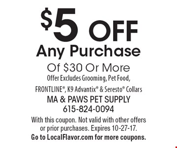 $5 OFF Any Purchase Of $30 Or More Offer Excludes Grooming, Pet Food, Frontline, K9 Advantix & Seresto Collars. With this coupon. Not valid with other offers or prior purchases. Expires 10-27-17. Go to LocalFlavor.com for more coupons.