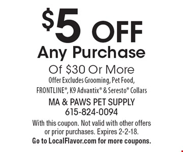 $5 OFF Any Purchase Of $30 Or More Offer Excludes Grooming, Pet Food, Frontline, K9 Advantix & Seresto Collars. With this coupon. Not valid with other offers or prior purchases. Expires 2-2-18. Go to LocalFlavor.com for more coupons.