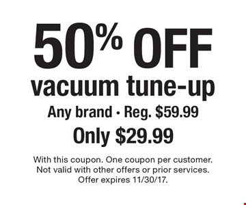50% off vacuum tune-up Any brand - Reg. $59.99Only $29.99. With this coupon. One coupon per customer.Not valid with other offers or prior services.Offer expires 11/30/17.