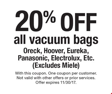 20% off all vacuum bags Oreck, Hoover, Eureka, Panasonic, Electrolux, Etc. (Excludes Miele). With this coupon. One coupon per customer.Not valid with other offers or prior services.Offer expires 11/30/17.