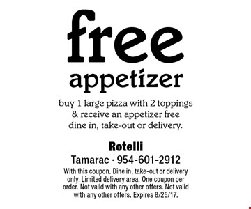 Free appetizer. Buy 1 large pizza with 2 toppings & receive an appetizer free. Dine in, take-out or delivery. With this coupon. Dine in, take-out or delivery only. Limited delivery area. One coupon per order. Not valid with any other offers. Not valid with any other offers. Expires 8/25/17.