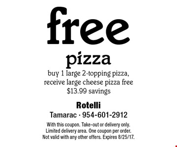 Free pizza. Buy 1 large 2-topping pizza, receive large cheese pizza free. $13.99 savings. With this coupon. Take-out or delivery only. Limited delivery area. One coupon per order. Not valid with any other offers. Expires 8/25/17.