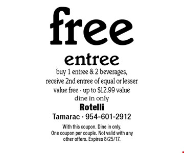 Free entree. Buy 1 entree & 2 beverages, receive 2nd entree of equal or lesser value free - up to $12.99 value. Dine in only. With this coupon. Dine in only. One coupon per couple. Not valid with any other offers. Expires 8/25/17.
