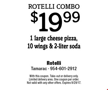 Rotelli combo $19.99 - 1 large cheese pizza,10 wings & 2-liter soda. With this coupon. Take-out or delivery only. Limited delivery area. One coupon per order. Not valid with any other offers. Expires 9/29/17.