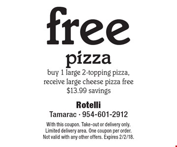 Free pizza buy 1 large 2-topping pizza, receive large cheese pizza free $13.99 savings. With this coupon. Take-out or delivery only. Limited delivery area. One coupon per order. Not valid with any other offers. Expires 2/2/18.