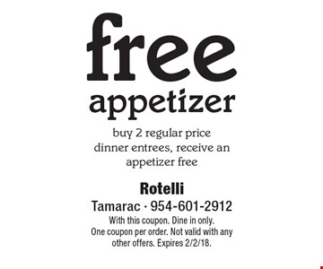 Free appetizer buy 2 regular price dinner entrees, receive an appetizer free. With this coupon. Dine in only. One coupon per order. Not valid with any other offers. Expires 2/2/18.