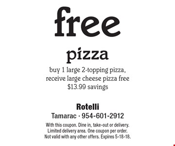 free pizza. buy 1 large 2-topping pizza, receive large cheese pizza free $13.99 savings. With this coupon. Dine in, take-out or delivery. Limited delivery area. One coupon per order. Not valid with any other offers. Expires 5-18-18.
