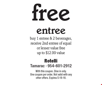 free entree. buy 1 entree & 2 beverages, receive 2nd entree of equal or lesser value free up to $12.99 value. With this coupon. Dine in only. One coupon per order. Not valid with any other offers. Expires 5-18-18.