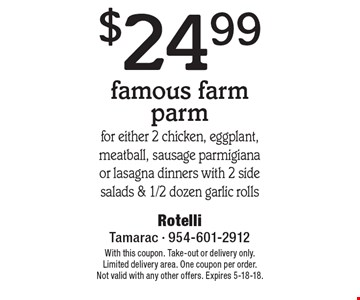 $24.99 famous farm parm for either 2 chicken, eggplant,meatball, sausage parmigiana or lasagna dinners with 2 side salads & 1/2 dozen garlic rolls. With this coupon. Take-out or delivery only. Limited delivery area. One coupon per order. Not valid with any other offers. Expires 5-18-18.