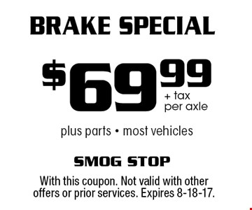 $69.99 + tax per axle Brake Special plus parts - most vehicles. With this coupon. Not valid with other offers or prior services. Expires 8-18-17.