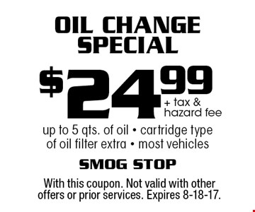 $24.99 + tax & hazard fee Oil Change Special up to 5 qts. of oil - cartridge type of oil filter extra - most vehicles. With this coupon. Not valid with other offers or prior services. Expires 8-18-17.