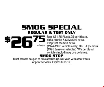 $26.75 + fees Smog Special Regular & Test Only. Reg. $51.75 Plus 8.25 certificate. Vans, trucks & SUVs $10 extra. Evap test fee $13 extra. (1974-1995 vehicles only) OBD-ll $5 extra (1996 & newer vehicles) *We certify all vehicles including gross polluters. Must present coupon at time of write-up. Not valid with other offers or prior services. Expires 8-18-17.
