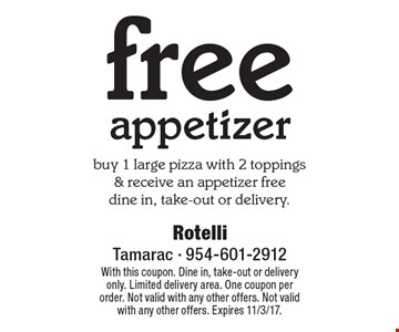 free appetizer buy 1 large pizza with 2 toppings & receive an appetizer freedine in, take-out or delivery.. With this coupon. Dine in, take-out or delivery only. Limited delivery area. One coupon per order. Not valid with any other offers. Not valid with any other offers. Expires 11/3/17.