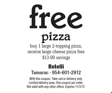 free pizzabuy 1 large 2-topping pizza, receive large cheese pizza free $13.99 savings. With this coupon. Take-out or delivery only. Limited delivery area. One coupon per order. Not valid with any other offers. Expires 11/3/17.