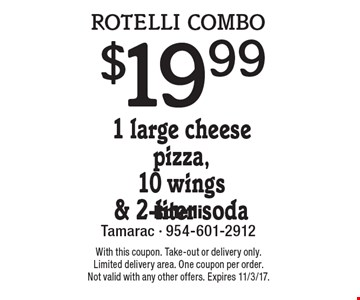 rotelli combo $19.99 1 large cheese pizza,10 wings & 2-liter soda. With this coupon. Take-out or delivery only. Limited delivery area. One coupon per order. Not valid with any other offers. Expires 11/3/17.