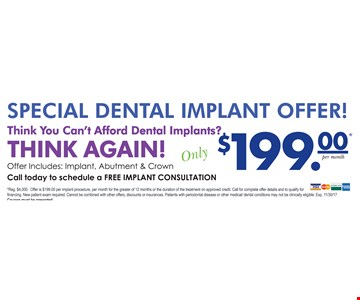 Special Dental Implant Offer! Think You Can't Afford Dental Implants? Think again! Only $199 per month. Offer includes: Implant, Abutment & Crown. Call today to schedule a FREE IMPLANT CONSULTATION. *Reg. $4,000. Offer is $199.00 per implant procedure, per month for the greater of 12 months or the duration of the treatment on approved credit. Call for complete offer details and to qualify for financing. New patient exam required. Cannot be combined with other offers, discounts or insurances. Patients with periodontal disease or other medical/dental conditions may not be clinically eligible. Exp. 11/30/17. Coupon must be presented.