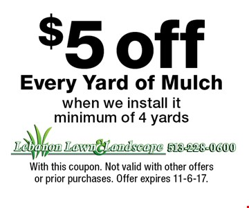 $5 off Every Yard of Mulch when we install it minimum of 4 yards. With this coupon. Not valid with other offers or prior purchases. Offer expires 11-6-17.