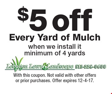 $5 off Every Yard of Mulch when we install it minimum of 4 yards. With this coupon. Not valid with other offers or prior purchases. Offer expires 12-4-17.