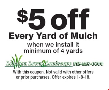 $5 off Every Yard of Mulch when we install it minimum of 4 yards. With this coupon. Not valid with other offers or prior purchases. Offer expires 1-8-18.