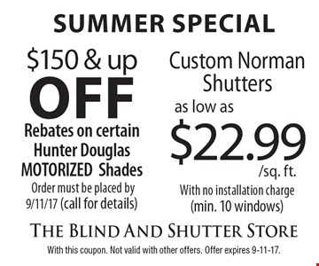 SUMMER Special - $150 & up off Rebates on certain Hunter Douglas MOTORIZED Shades Order must be placed by 9/11/17 (call for details) OR as low as $22.99/sq. ft. Custom Norman Shutters With no installation charge (min. 10 windows). With this coupon. Not valid with other offers. Offer expires 9-11-17.