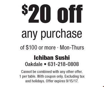 $20 off any purchase of $100 or more - Mon-Thurs. Cannot be combined with any other offer. 1 per table. With coupon only. Excluding tax and holidays. Offer expires 9/15/17.