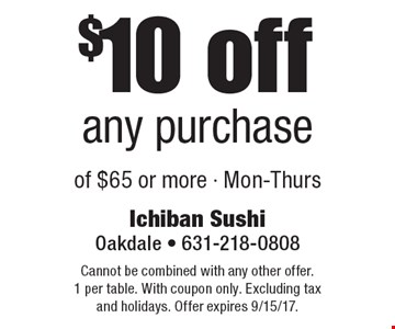 $10 off any purchase of $65 or more - Mon-Thurs. Cannot be combined with any other offer. 1 per table. With coupon only. Excluding tax and holidays. Offer expires 9/15/17.
