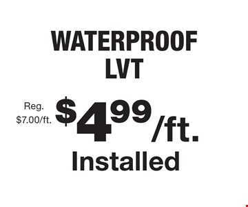 $4.99/ft. Installed WATERPROOF LVT, Reg. $7.00/ft. With this coupon. Not valid with other offers or prior purchases. Offer expires 9/22/17.