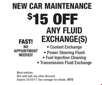 $15 OFF ANY FLUID EXCHANGE(S) - Coolant Exchange - Power Steering Flush - Fuel Injection Cleaning - Transmission Fluid Exchange. Most vehicles. Not valid with any other discount. Expires 10/30/17. See manager for details. RT15