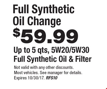 $59.99 Full Synthetic Oil Change Up to 5 qts, 5W20/5W30Full Synthetic Oil & Filter. Not valid with any other discounts. Most vehicles. See manager for details. Expires 10/30/17. RFS10