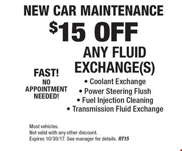 New Car Maintenance. $15 OFF ANY FLUID EXCHANGE(S). Coolant Exchange, Power Steering Flush, Fuel Injection Cleaning, Transmission Fluid Exchange. Most vehicles. Not valid with any other discount. Expires 10/30/17. See manager for details. RT15
