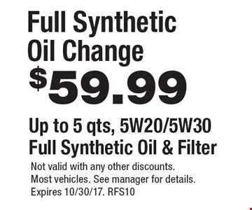 $59.99 full synthetic oil change. Up to 5 qts, 5W20/5W30 full synthetic oil & filter. Not valid with any other discounts. Most vehicles. See manager for details. Expires 10/30/17. RFS10