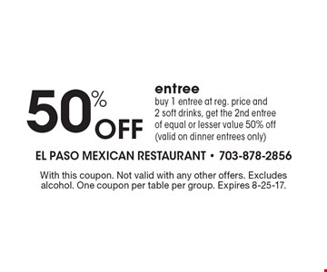 50% Off entree buy 1 entree at reg. price and 2 soft drinks, get the 2nd entree of equal or lesser value 50% off (valid on dinner entrees only). With this coupon. Not valid with any other offers. Excludes alcohol. One coupon per table per group. Expires 8-25-17.