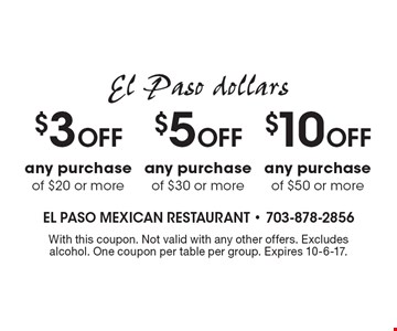 El Paso dollars $3 off any purchase of $20 or more or $5 off any purchase of $30 or more or $10 off any purchase of $50 or more. With this coupon. Not valid with any other offers. Excludes alcohol. One coupon per table per group. Expires 10-6-17.