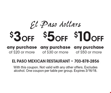 El Paso dollars $10 Off any purchase of $50 or more. $5 Off any purchase of $30 or more. $3 Off any purchase of $20 or more. With this coupon. Not valid with any other offers. Excludes alcohol. One coupon per table per group. Expires 3/16/18.